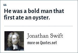 Jonathan Swift: He was a bold man that first ate an oyster.