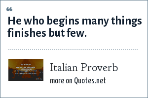 Italian Proverb: He who begins many things finishes but few.