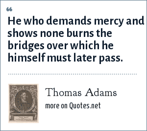 Thomas Adams: He who demands mercy and shows none burns the bridges over which he himself must later pass.