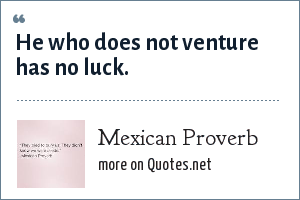Mexican Proverb: He who does not venture has no luck.