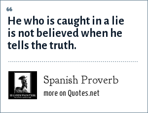Spanish Proverb: He who is caught in a lie is not believed when he tells the truth.