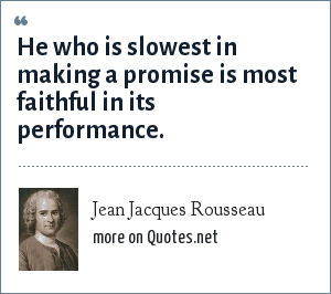 Jean Jacques Rousseau: He who is slowest in making a promise is most faithful in its performance.