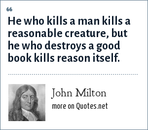 John Milton: He who kills a man kills a reasonable creature, but he who destroys a good book kills reason itself.