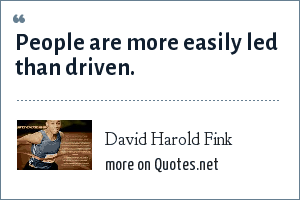 David Harold Fink: People are more easily led than driven.