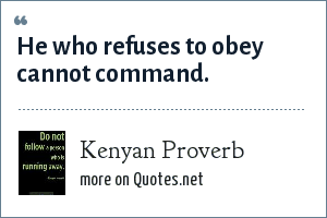Kenyan Proverb: He who refuses to obey cannot command.