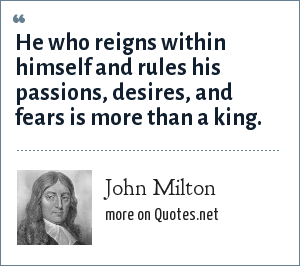 John Milton: He who reigns within himself and rules his passions, desires, and fears is more than a king.