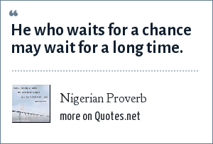 Nigerian Proverb: He who waits for a chance may wait for a long time.
