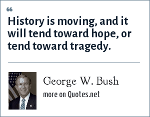 George W. Bush: History is moving, and it will tend toward hope, or tend toward tragedy.