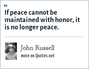 John Russell: If peace cannot be maintained with honor, it is no longer peace.