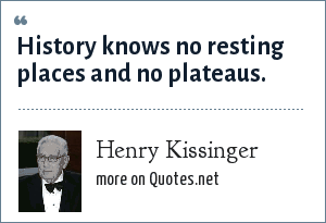 Henry Kissinger: History knows no resting places and no plateaus.