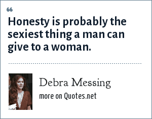 Debra Messing: Honesty is probably the sexiest thing a man can give to a woman.