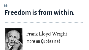 Frank Lloyd Wright: Freedom is from within.