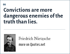 Friedrich Nietzsche: Convictions are more dangerous enemies of the truth than lies.