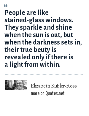 Elizabeth Kubler-Ross: People are like stained-glass windows. They sparkle and shine when the sun is out, but when the darkness sets in, their true beuty is revealed only if there is a light from within.