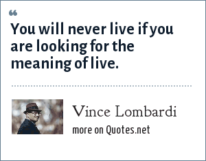 Vince Lombardi: You will never live if you are looking for the meaning of live.