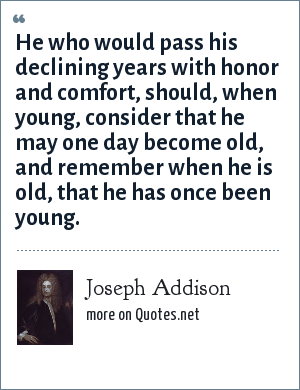 Joseph Addison: He who would pass his declining years with honor and comfort, should, when young, consider that he may one day become old, and remember when he is old, that he has once been young.
