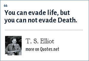 T. S. Elliot: You can evade life, but you can not evade Death.
