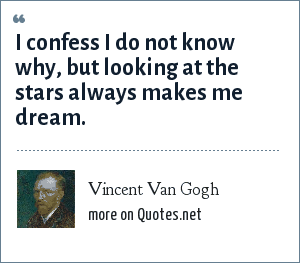 Vincent Van Gogh: I confess I do not know why, but looking at the stars always makes me dream.