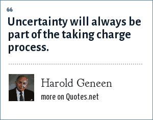 Harold Geneen: Uncertainty will always be part of the taking charge process.
