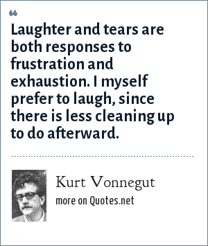Kurt Vonnegut: Laughter and tears are both responses to frustration and exhaustion. I myself prefer to laugh, since there is less cleaning up to do afterward.