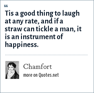 Chamfort: Tis a good thing to laugh at any rate, and if a straw can tickle a man, it is an instrument of happiness.