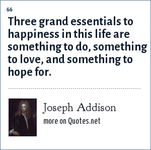Joseph Addison: Three grand essentials to happiness in this life are something to do, something to love, and something to hope for.