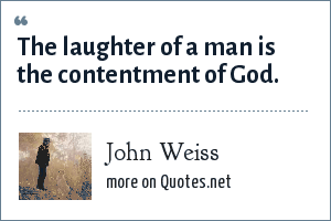 John Weiss: The laughter of a man is the contentment of God.
