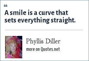 Phyllis Diller: A smile is a curve that sets everything straight.