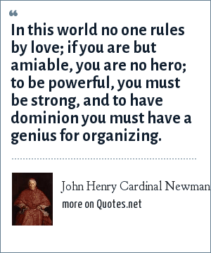 John Henry Cardinal Newman: In this world no one rules by love; if you are but amiable, you are no hero; to be powerful, you must be strong, and to have dominion you must have a genius for organizing.