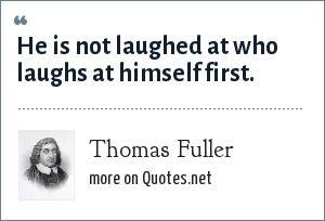 Thomas Fuller: He is not laughed at who laughs at himself first.