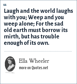 Ella Wheeler: Laugh and the world laughs with you; Weep and you weep alone; For the sad old earth must borrow its mirth, but has trouble enough of its own.