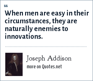 Joseph Addison: When men are easy in their circumstances, they are naturally enemies to innovations.