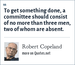 Robert Copeland: To get something done, a committee should consist of no more than three men, two of whom are absent.