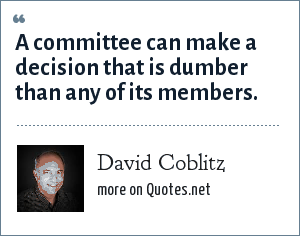 David Coblitz: A committee can make a decision that is dumber than any of its members.