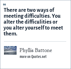 Phyllis Battone: There are two ways of meeting difficulties. You alter the difficulities or you alter yourself to meet them.