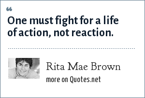 Rita Mae Brown: One must fight for a life of action, not reaction.