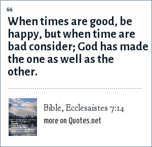 Bible, Ecclesaistes 7:14: When times are good, be happy, but when time are bad consider; God has made the one as well as the other.