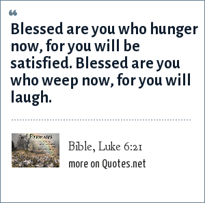 Bible, Luke 6:21: Blessed are you who hunger now, for you will be satisfied. Blessed are you who weep now, for you will laugh.