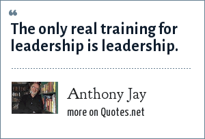 Anthony Jay: The only real training for leadership is leadership.