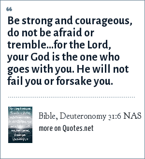 Bible, Deuteronomy 31:6 NAS: Be strong and courageous, do not be afraid or tremble...for the Lord, your God is the one who goes with you. He will not fail you or forsake you.