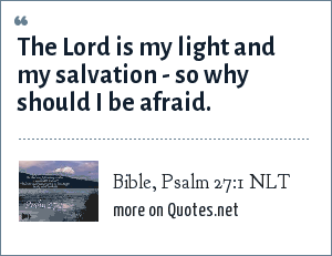 Bible, Psalm 27:1 NLT: The Lord is my light and my salvation - so why should I be afraid.