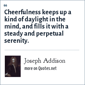 Joseph Addison: Cheerfulness keeps up a kind of daylight in the mind, and fills it with a steady and perpetual serenity.