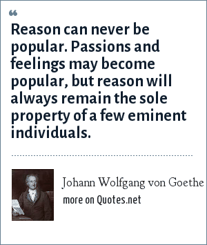 Johann Wolfgang von Goethe: Reason can never be popular. Passions and feelings may become popular, but reason will always remain the sole property of a few eminent individuals.