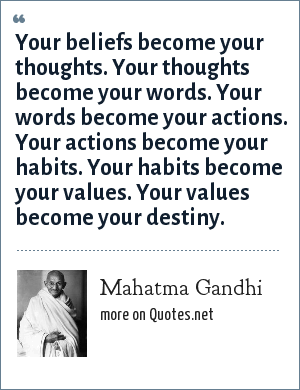 Mahatma Gandhi: Your beliefs become your thoughts. Your thoughts become your words. Your words become your actions. Your actions become your habits. Your habits become your values. Your values become your destiny.