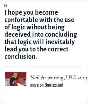 Neil Armstrong, USC 2005 graduation: I hope you become confortable with the use of logic wihout being deceived into concluding that logic will inevitably lead you to the correct conclusion.
