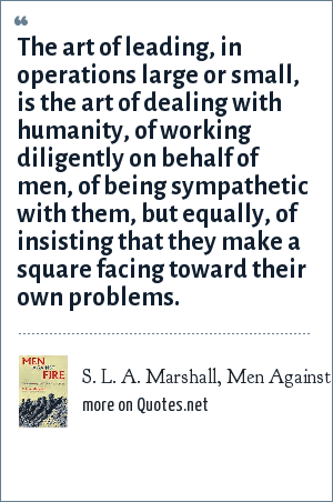 S. L. A. Marshall, Men Against Fire, 1947: The art of leading, in operations large or small, is the art of dealing with humanity, of working diligently on behalf of men, of being sympathetic with them, but equally, of insisting that they make a square facing toward their own problems.