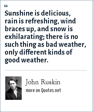 John Ruskin: Sunshine is delicious, rain is refreshing, wind braces up, and snow is exhilarating; there is no such thing as bad weather, only different kinds of good weather.