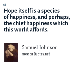 Samuel Johnson: Hope itself is a species of happiness, and perhaps, the chief happiness which this world affords.