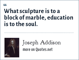 Joseph Addison: What sculpture is to a block of marble, education is to the soul.