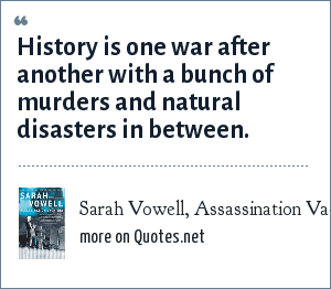 Sarah Vowell, Assassination Vacation (p. 208): History is one war after another with a bunch of murders and natural disasters in between.